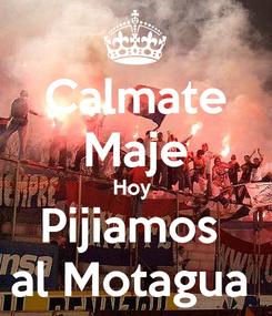 Poster: Calmate Maje Hoy  Pijiamos  al Motagua