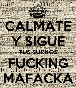 Poster: CALMATE Y SIGUE TUS SUEÑOS FUCKING MAFACKA