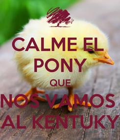 Poster: CALME EL  PONY QUE NOS VAMOS  AL KENTUKY