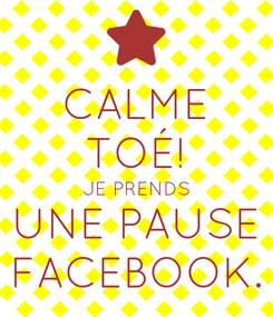 Poster: CALME TOÉ! JE PRENDS UNE PAUSE FACEBOOK.