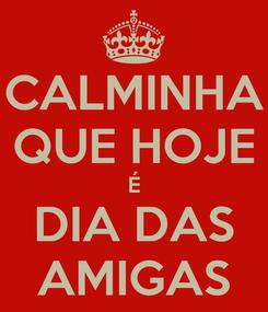 Poster: CALMINHA QUE HOJE É DIA DAS AMIGAS