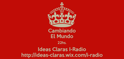 Poster: Cambiando El Mundo 22hs. Ideas Claras I-Radio http://ideas-claras.wix.com/i-radio
