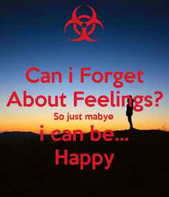 Poster: Can i Forget About Feelings? So just mabye i can be... Happy