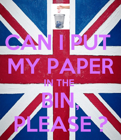 Poster: CAN I PUT  MY PAPER IN THE  BIN, PLEASE ?