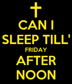 Poster: CAN I SLEEP TILL' FRIDAY AFTER NOON