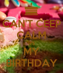 Poster: CAN'T CEEP CALM ITS MY BIRTHDAY