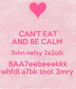 Poster: CAN'T EAT AND BE CALM  3shn nefsy 2a2olk  BAA7eebeeekkk whfdl a7bk tool 3mry