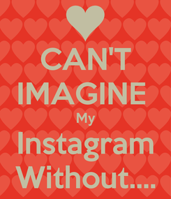 Poster: CAN'T IMAGINE  My Instagram Without....