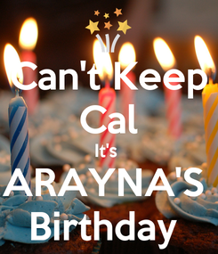 Poster: Can't Keep Cal It's  ARAYNA'S  Birthday