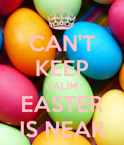 Poster: CAN'T KEEP CALIM EASTER IS NEAR