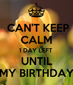Poster:  CAN'T KEEP CALM 1 DAY LEFT  UNTIL MY BIRTHDAY