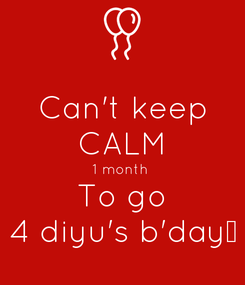 Poster: Can't keep CALM 1 month  To go 4 diyu's b'day❤