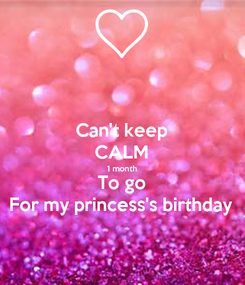 Poster: Can't keep CALM 1 month To go For my princess's birthday