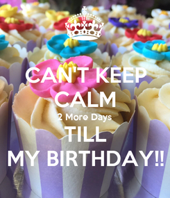 Poster: CAN'T KEEP CALM 2 More Days TILL MY BIRTHDAY!!
