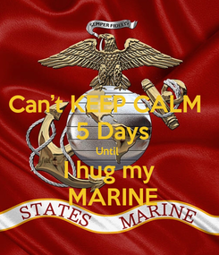 Poster: Can't KEEP CALM   5 Days Until  I hug my  MARINE