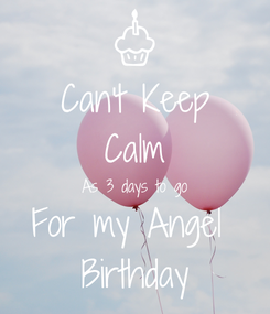 Poster: Can't Keep Calm As 3 days to go For my Angel  Birthday