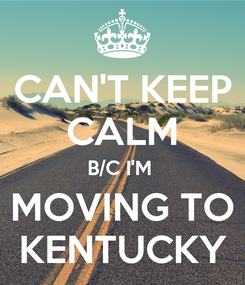 Poster: CAN'T KEEP CALM B/C I'M   MOVING TO  KENTUCKY