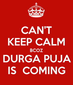 Poster: CAN'T KEEP CALM BCOZ DURGA PUJA IS  COMING