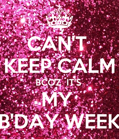 Poster: CAN'T  KEEP CALM BCOZ  IT'S  MY  B'DAY WEEK