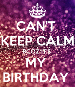 Poster: CAN'T  KEEP CALM BCOZ IT'S  MY  BIRTHDAY