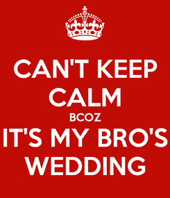 Poster: CAN'T KEEP CALM BCOZ IT'S MY BRO'S WEDDING