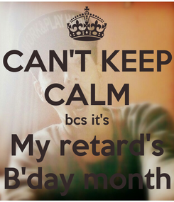 Poster: CAN'T KEEP CALM bcs it's My retard's B'day month