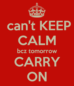 Poster:  can't KEEP CALM bcz tomorrow CARRY ON