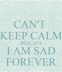 Poster: CAN'T  KEEP CALM BEACAUS I AM SAD FOREVER