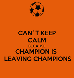 Poster: CAN`T KEEP CALM BECAUSE CHAMPION IS   LEAVING CHAMPIONS