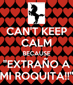 "Poster: CAN'T KEEP CALM BECAUSE ""EXTRAÑO A MI ROQUITA!!"""