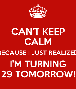 Poster: CAN'T KEEP CALM BECAUSE I JUST REALIZED I'M TURNING 29 TOMORROW!