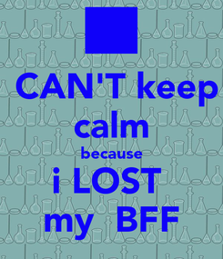 Poster:  CAN'T keep calm because i LOST  my  BFF