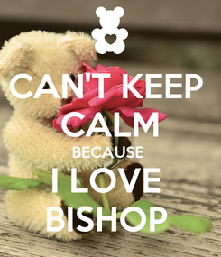 Poster: CAN'T KEEP  CALM BECAUSE  I LOVE  BISHOP