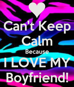 Poster: Can't Keep Calm Because I LOVE MY Boyfriend!