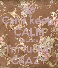 Poster: Can't keep  CALM Because I'm fuckin CRAZY