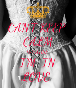 Poster: CAN'T KEEP  CALM BECAUSE  I'M  IN LOVE
