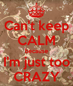 Poster: Can't keep CALM because I'm just too CRAZY