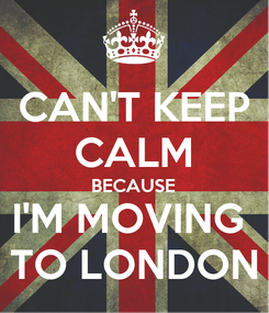 Poster: CAN'T KEEP CALM BECAUSE I'M MOVING  TO LONDON