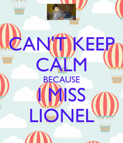 Poster: CAN'T KEEP CALM BECAUSE I MISS LIONEL