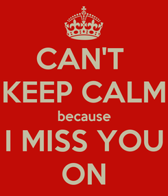 Poster: CAN'T  KEEP CALM because I MISS YOU ON