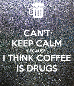 Poster: CAN'T KEEP CALM BECAUSE  I THINK COFFEE IS DRUGS