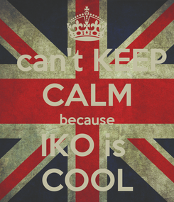Poster:  can't KEEP CALM because IKO is  COOL