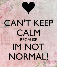 Poster: CAN'T KEEP CALM BECAUSE IM NOT NORMAL!