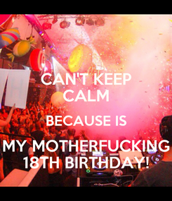 Poster: CAN'T KEEP CALM BECAUSE IS MY MOTHERFUCKING 18TH BIRTHDAY!