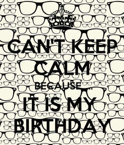 Poster:  CAN'T KEEP  CALM  BECAUSE..... IT IS MY  BIRTHDAY