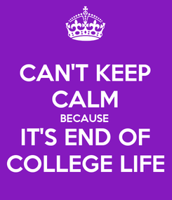 Poster: CAN'T KEEP CALM BECAUSE  IT'S END OF COLLEGE LIFE