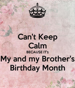 Poster: Can't Keep Calm BECAUSE IT's My and my Brother's Birthday Month