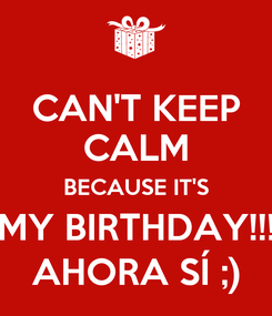 Poster: CAN'T KEEP CALM BECAUSE IT'S MY BIRTHDAY!!! AHORA SÍ ;)