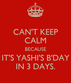 Poster: CAN'T KEEP CALM BECAUSE IT'S YASHI'S B'DAY IN 3 DAYS.