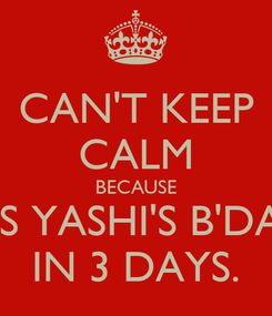 Poster: CAN'T KEEP CALM BECAUSE ITS YASHI'S B'DAY IN 3 DAYS.